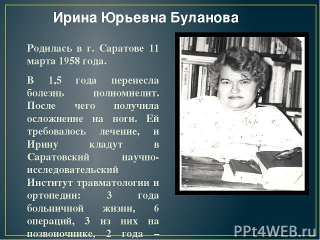 Ирина Юрьевна Буланова Родилась в г. Саратове 11 марта 1958 года. В 1,5 года перенесла болезнь полиомиелит. После чего получила осложнение на ноги. Ей требовалось лечение, и Ирину кладут в Саратовский научно-исследовательский Институт травматологии …