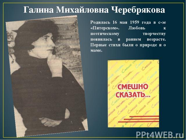 Галина Михайловна Черебрякова Родилась 16 мая 1959 года в с-зе «Питерском». Любовь к поэтическому творчеству появилась в раннем возрасте. Первые стихи были о природе и о маме.