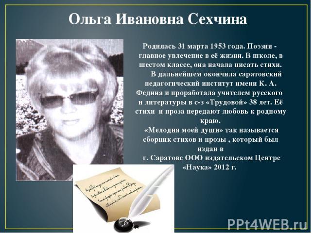 Ольга Ивановна Сехчина Родилась 31 марта 1953 года. Поэзия - главное увлечение в её жизни. В школе, в шестом классе, она начала писать стихи. В дальнейшем окончила саратовский педагогический институт имени К. А. Федина и проработала учителем русског…