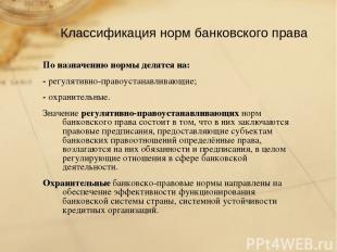 Классификация норм банковского права По назначению нормы делятся на: - регулятив