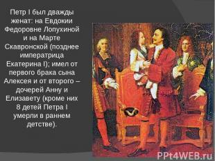 Петр I был дважды женат: на Евдокии Федоровне Лопухиной и на Марте Скавронской (