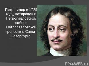 Петр I умер в 1725 году, похоронен в Петропавловском соборе Петропавловской креп