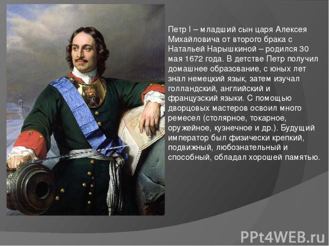 Петр I – младший сын царя Алексея Михайловича от второго брака с Натальей Нарышкиной – родился 30 мая 1672 года. В детстве Петр получил домашнее образование, с юных лет знал немецкий язык, затем изучал голландский, английский и французский языки. С …
