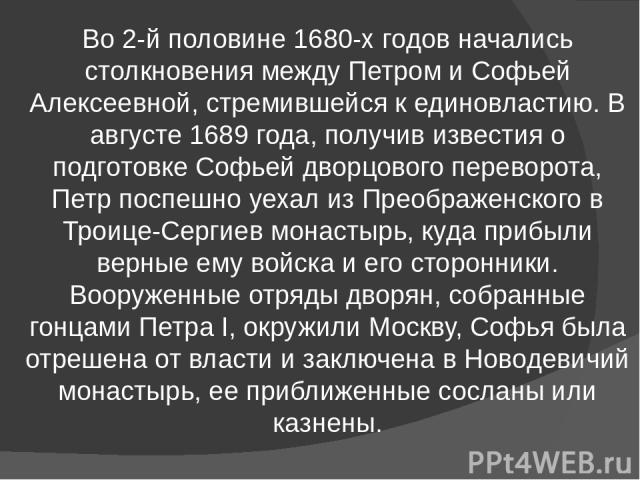 Во 2-й половине 1680-х годов начались столкновения между Петром и Софьей Алексеевной, стремившейся к единовластию. В августе 1689 года, получив известия о подготовке Софьей дворцового переворота, Петр поспешно уехал из Преображенского в Троице-Серги…