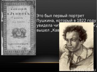 Это был первый портрет Пушкина, который в 1822 году увидела читающая Россия, ког