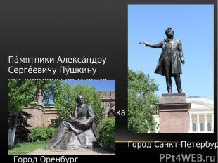 Па мятники Алекса ндру Серге евичу Пу шкину установлены во многих городах мира.