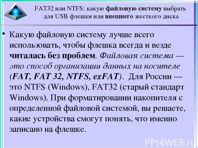 FAT32 или NTFS: какую файловую систему выбрать для USB флешки или внешнего жесткого диска Какую файловую систему лучше всего использовать, чтобы флешка всегда и везде читалась без проблем. Файловая система — это способ организации данных на носителе…