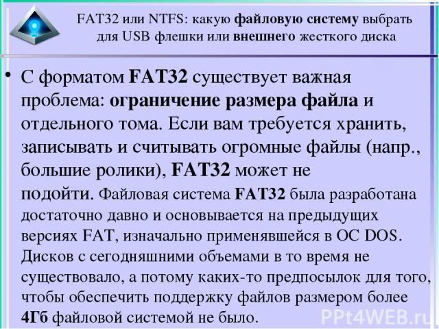 С форматом FAT32 существует важная проблема: ограничение размера файла и отдельного тома. Если вам требуется хранить, записывать и считывать огромные файлы (напр., большие ролики), FAT32 может не подойти.Файловая система FAT32 была разработана дост…