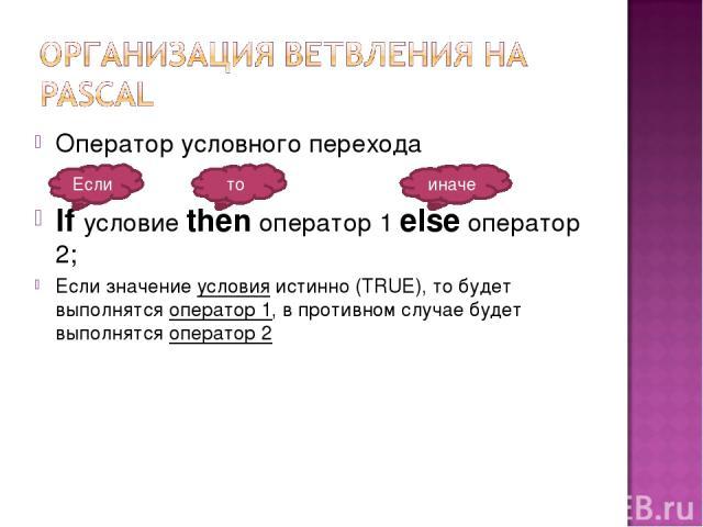Оператор условного перехода If условие then оператор 1 else оператор 2; Если значение условия истинно (TRUE), то будет выполнятся оператор 1, в противном случае будет выполнятся оператор 2 Если то иначе