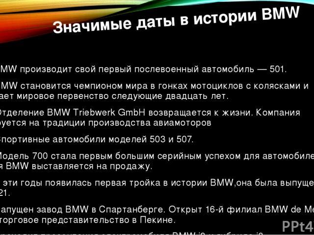 Значимые даты в истории BMW 1951 — BMW производит свой первый послевоенный автомобиль —501. 1954 — BMW становится чемпионом мира в гонкахмотоциклов с коляскамии удерживает мировое первенство следующие двадцать лет. 1955 — Отделение BMW Triebwerk …