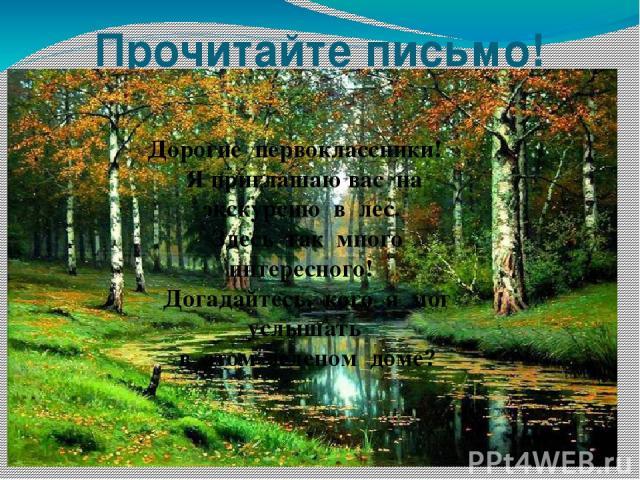 Прочитайте письмо! Дорогие первоклассники! Я приглашаю вас на экскурсию в лес. Здесь так много интересного! Догадайтесь, кого я мог услышать в этом зеленом доме?