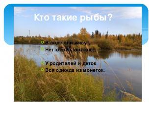 Кто такие рыбы? В воде они живут, Нет клюва, а клюют. У родителей и деток Вся од