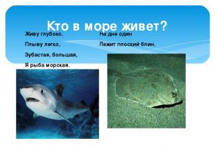 Кто в море живет? Живу глубоко, Плыву легко, Зубастая, большая, Я рыба морская.