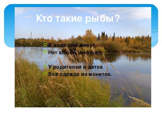 Кто такие рыбы? В воде они живут, Нет клюва, а клюют. У родителей и деток Вся одежда из монеток.