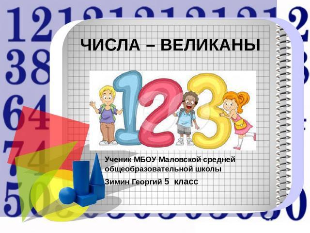 ЧИСЛА – ВЕЛИКАНЫ Ученик МБОУ Маловской средней общеобразовательной школы Зимин Георгий 5 класс