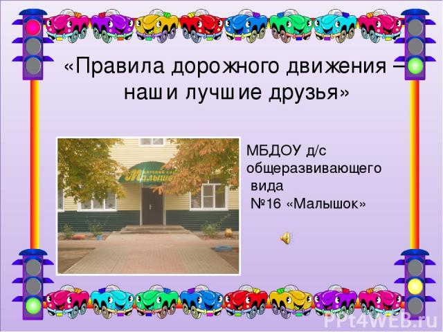 МБДОУ д/с общеразвивающего вида №16 «Малышок» «Правила дорожного движения – наши лучшие друзья»