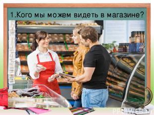 1.Кого мы можем видеть в магазине?