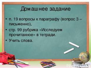 Домашнее задание п. 19 вопросы к параграфу (вопрос 3 – письменно), стр. 99 рубри