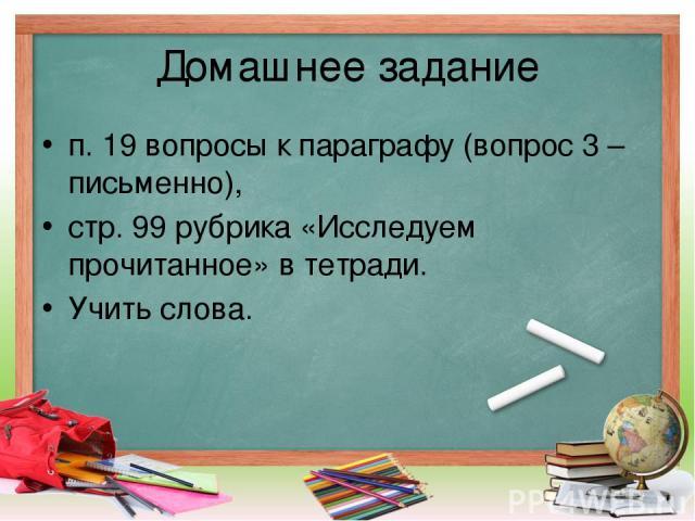 Домашнее задание п. 19 вопросы к параграфу (вопрос 3 – письменно), стр. 99 рубрика «Исследуем прочитанное» в тетради. Учить слова.