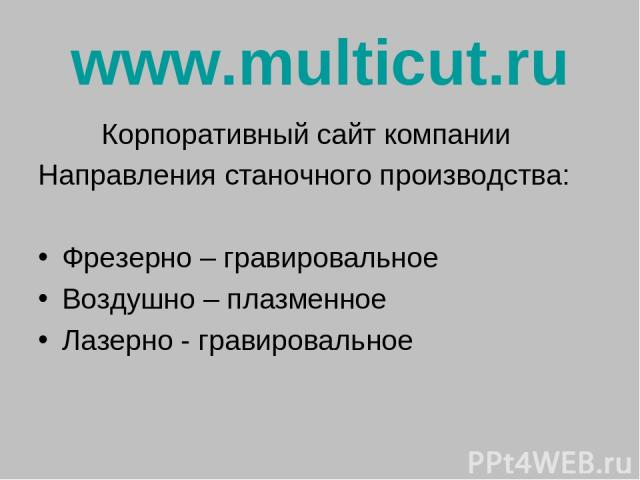 www.multicut.ru Корпоративный сайт компании Направления станочного производства: Фрезерно – гравировальное Воздушно – плазменное Лазерно - гравировальное