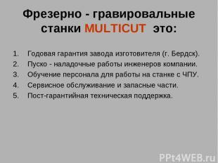 Фрезерно - гравировальные станки MULTICUT это: Годовая гарантия завода изготови