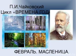 П.И.Чайковский Цикл «ВРЕМЕНА ГОДА» ФЕВРАЛЬ. МАСЛЕНИЦА.