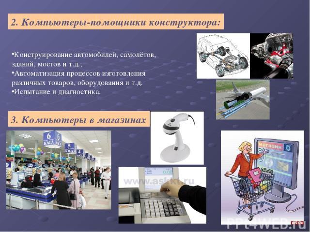 2. Компьютеры-помощники конструктора: Конструирование автомобилей, самолётов, зданий, мостов и т.д.; Автоматизация процессов изготовления различных товаров, оборудования и т.д. Испытание и диагностика. 3. Компьютеры в магазинах
