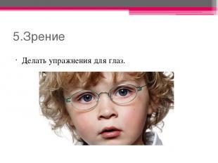 5.Зрение Делать упражнения для глаз.
