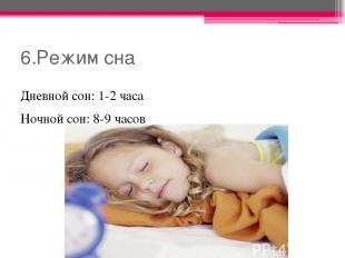 6.Режим сна Дневной сон: 1-2 часа Ночной сон: 8-9 часов