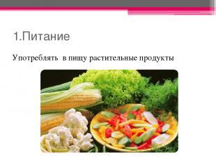 1.Питание Употреблять в пищу растительные продукты