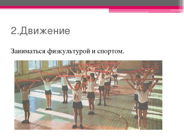 2.Движение Заниматься физкультурой и спортом.