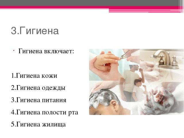 3.Гигиена Гигиена включает: 1.Гигиена кожи 2.Гигиена одежды 3.Гигиена питания 4.Гигиена полости рта 5.Гигиена жилища