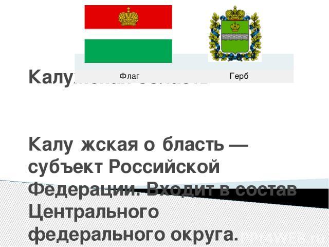 Калужская область Калу жская о бласть — субъект Российской Федерации. Входит в состав Центрального федерального округа. Флаг Герб