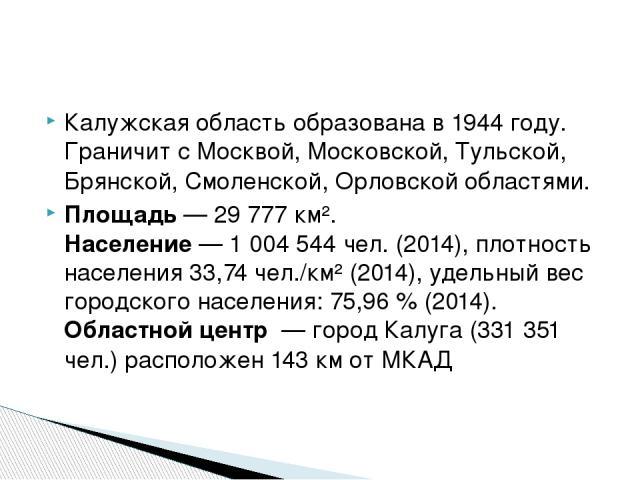 Калужская область образована в 1944 году. Граничит с Москвой, Московской, Тульской, Брянской, Смоленской, Орловской областями. Площадь — 29777 км². Население — 1 004 544 чел. (2014), плотность населения 33,74 чел./км² (2014), удельный вес городског…