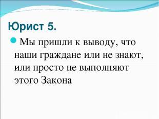Юрист 5. Мы пришли к выводу, что наши граждане или не знают, или просто не выпол
