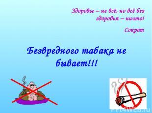 Безвредного табака не бывает!!! Здоровье – не всё, но всё без здоровья – ничто!
