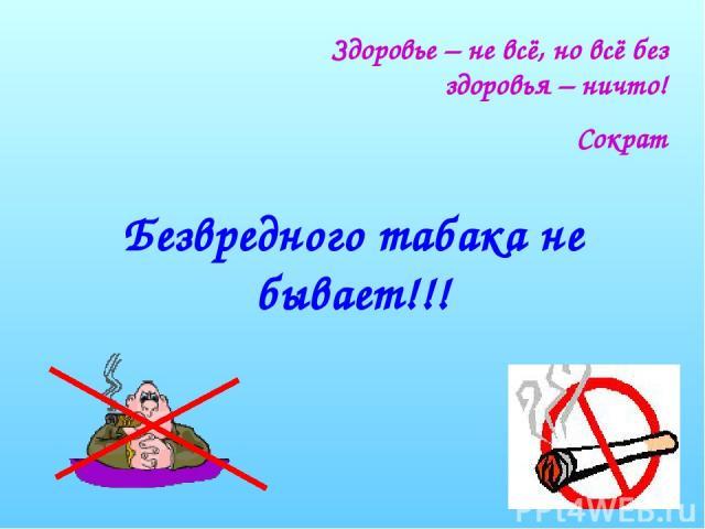 Безвредного табака не бывает!!! Здоровье – не всё, но всё без здоровья – ничто! Сократ