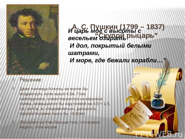 """А. С. Пушкин (1799 – 1837) """"Скупой рыцарь"""" Решение: Даже полчища Атиллы не могли бы воздвигнуть холм выше 4,5м. Глаз наблюдателя, поместившегося на вершине холма, возвышался бы над почвой на 4,5 + 1,5, т.е. на 6 м, и, следовательно, дальность горизо…"""