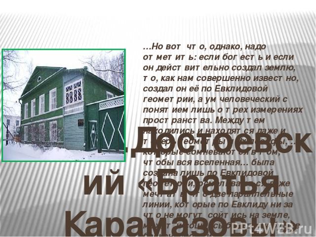 Ф.М.Достоевский «Братья Карамазовы» …Но вот что, однако, надо отметить: если бог есть и если он действительно создал землю, то, как нам совершенно известно, создал он её по Евклидовой геометрии, а ум человеческий с понятием лишь о трех измерениях пр…