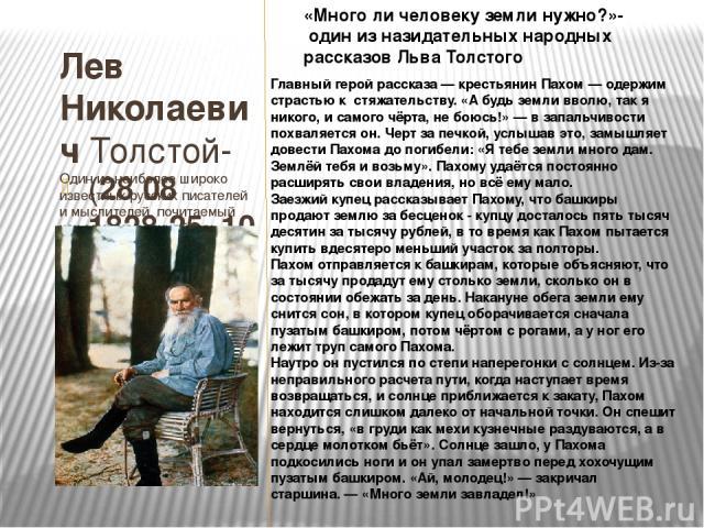 Лев Николаевич Толстой-Один из наиболее широко известных русских писателей и мыслителей, почитаемый как один из величайших писателей мира (2808 1828-25 10 1910) «Много ли человеку земли нужно?»- один из назидательных народных рассказовЛьва Толсто…