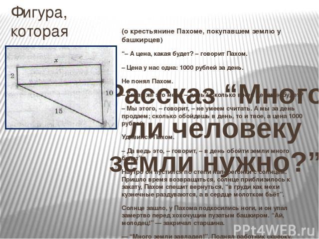 """Фигура, которая получилась у Пахома, имеет вид: Найдем площадь участка: х2= 152 - 822; х=13 вёрст. S= (2+10)·13=78 кв. вёрст 1верста = 1,0668 км. 78 кв. верст =78 км2 ; 78 км2 = 7800 га. Ответ:7800 га Рассказ """"Много ли человеку земли нужно?"""" (о кре…"""