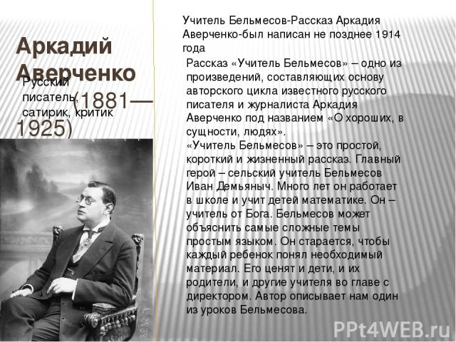 Аркадий Аверченко (1881—1925) Русский писатель, сатирик, критик Учитель Бельмесов-РассказАркадия Аверченко-был написан не позднее 1914 года Рассказ «Учитель Бельмесов» – одно из произведений, составляющих основу авторского цикла известного русского…