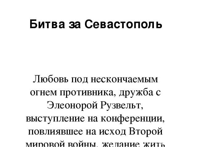 Битва за Севастополь Любовь под нескончаемым огнем противника, дружба с Элеонорой Рузвельт, выступление на конференции, повлиявшее на исход Второй мировой войны, желание жить и страх потерять любимого человека - справится ли со всем этим хрупкая жен…