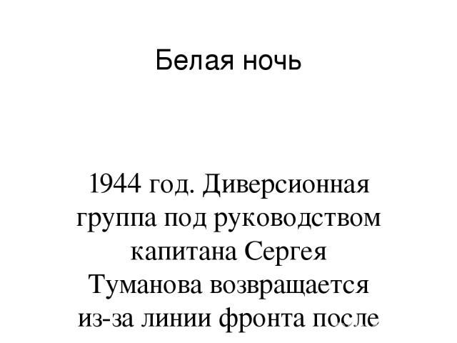 Белая ночь 1944 год. Диверсионная группа под руководством капитана Сергея Туманова возвращается из-за линии фронта после выполнения важного задания. Чтобы оторваться от преследования Туманов принимает непростое решение избавиться от двух пленных нем…