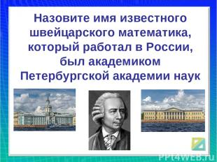 Назовите имя известного швейцарского математика, который работал в России, был а