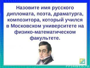 Назовите имя русского дипломата, поэта, драматурга, композитора, который учился