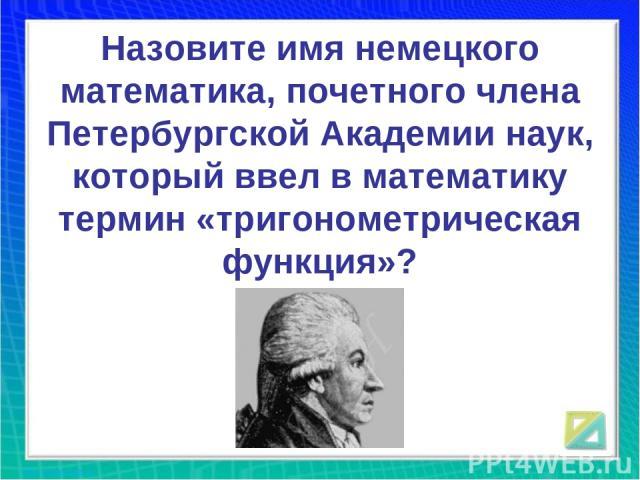 Назовите имя немецкого математика, почетного члена Петербургской Академии наук, который ввел в математику термин «тригонометрическая функция»?