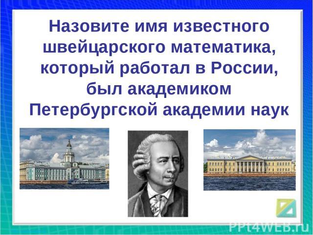 Назовите имя известного швейцарского математика, который работал в России, был академиком Петербургской академии наук