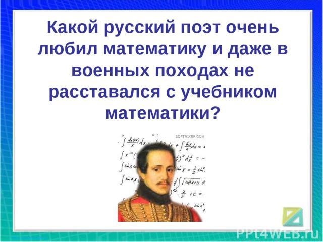 Какой русский поэт очень любил математику и даже в военных походах не расставался с учебником математики?
