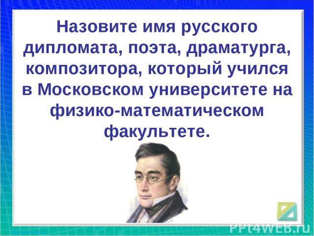 Назовите имя русского дипломата, поэта, драматурга, композитора, который учился в Московском университете на физико-математическом факультете.